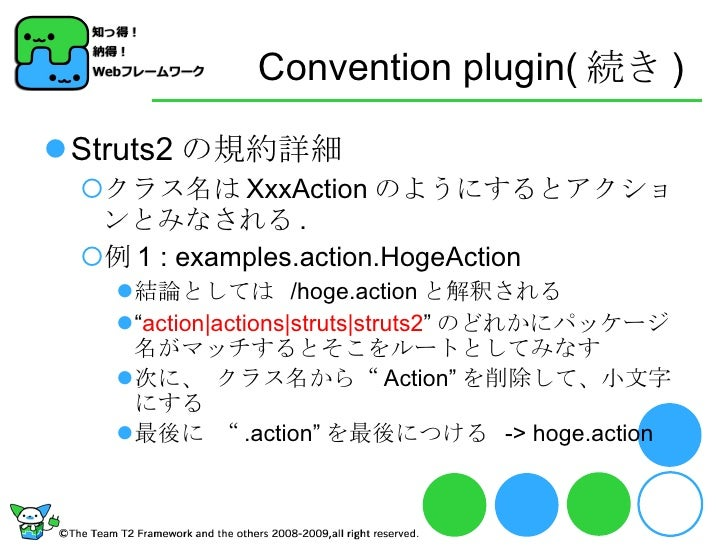 Convention plugin( 続き ) <ul><li>Struts2 の規約詳細 </li></ul><ul><ul><li>クラス名は XxxAction のようにするとアクションとみなされる . </li></ul></ul><u...