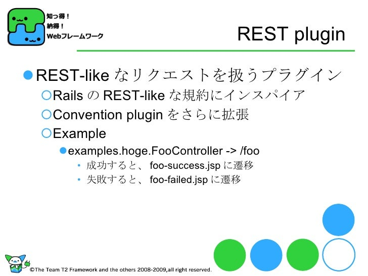 REST plugin <ul><li>REST-like なリクエストを扱うプラグイン </li></ul><ul><ul><li>Rails の REST-like な規約にインスパイア </li></ul></ul><ul><ul><li...