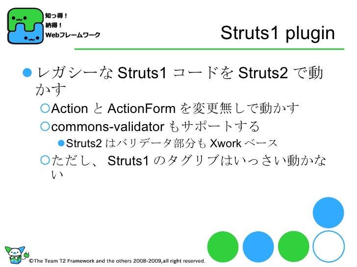 Struts1 plugin <ul><li>レガシーな Struts1 コードを Struts2 で動かす </li></ul><ul><ul><li>Action と ActionForm を変更無しで動かす </li></ul></ul>...
