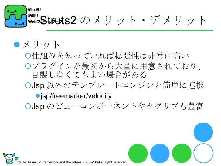 Struts2 のメリット・デメリット <ul><li>メリット </li></ul><ul><ul><li>仕組みを知っていれば拡張性は非常に高い </li></ul></ul><ul><ul><li>プラグインが最初から大量に用意されており...