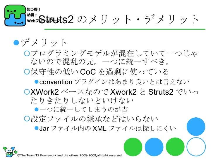 Struts2 のメリット・デメリット <ul><li>デメリット </li></ul><ul><ul><li>プログラミングモデルが混在していて一つじゃないので混乱の元。一つに統一すべき。 </li></ul></ul><ul><ul><li...