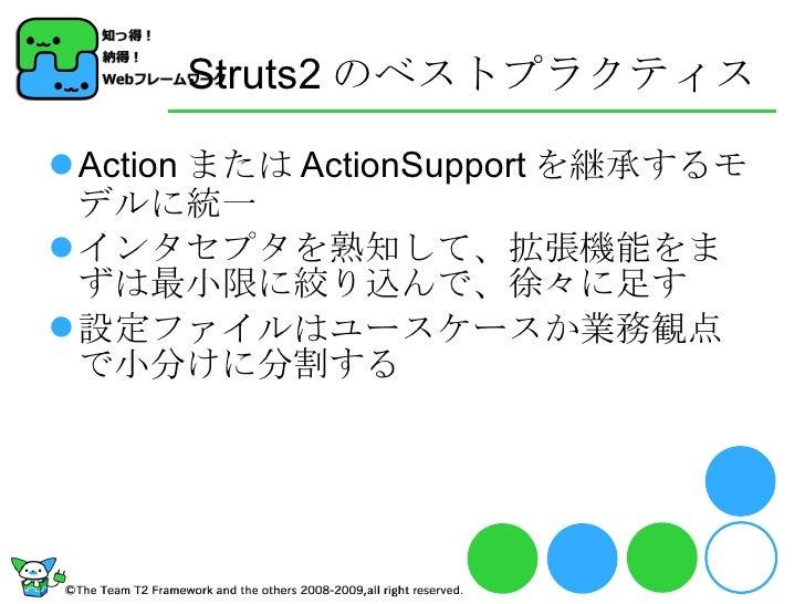 Struts2 のベストプラクティス <ul><li>Action または ActionSupport を継承するモデルに統一 </li></ul><ul><li>インタセプタを熟知して、拡張機能をまずは最小限に絞り込んで、徐々に足す </li...