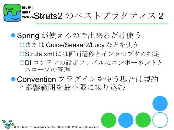 Struts2 のベストプラクティス 2 <ul><li>Spring が使えるので出来るだけ使う </li></ul><ul><ul><li>または Guice/Seasar2/Lucy などを使う </li></ul></ul><ul><u...