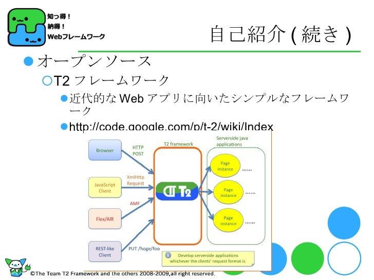 自己紹介 ( 続き ) <ul><li>オープンソース </li></ul><ul><ul><li>T2 フレームワーク </li></ul></ul><ul><ul><ul><li>近代的な Web アプリに向いたシンプルなフレームワーク <...
