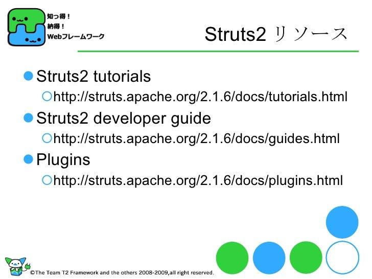 Struts2 リソース <ul><li>Struts2 tutorials </li></ul><ul><ul><li>http://struts.apache.org/2.1.6/docs/tutorials.html </li></ul>...