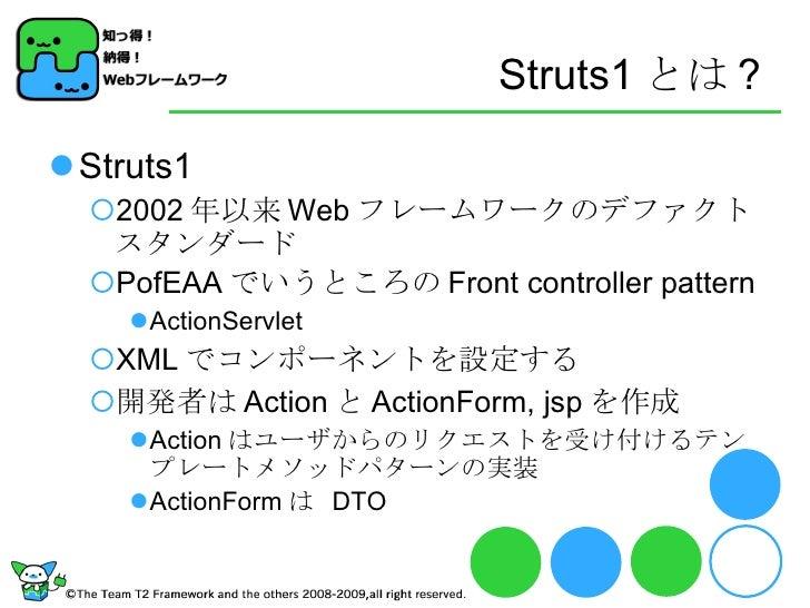 Struts1 とは ? <ul><li>Struts1 </li></ul><ul><ul><li>2002 年以来 Web フレームワークのデファクトスタンダード </li></ul></ul><ul><ul><li>PofEAA でいうと...