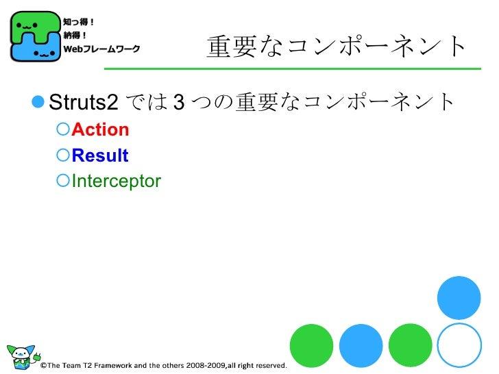 重要なコンポーネント <ul><li>Struts2 では 3 つの重要なコンポーネント </li></ul><ul><ul><li>Action </li></ul></ul><ul><ul><li>Result </li></ul></ul...