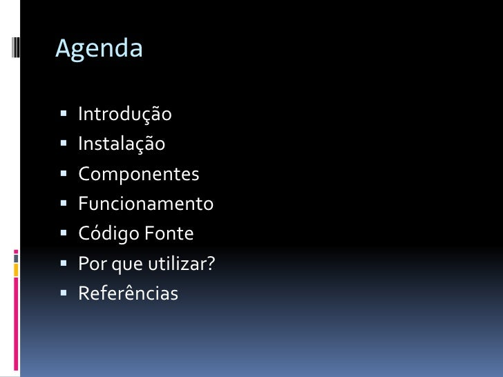 Agenda Introdução Instalação Componentes Funcionamento Código Fonte Por que utilizar? Referências