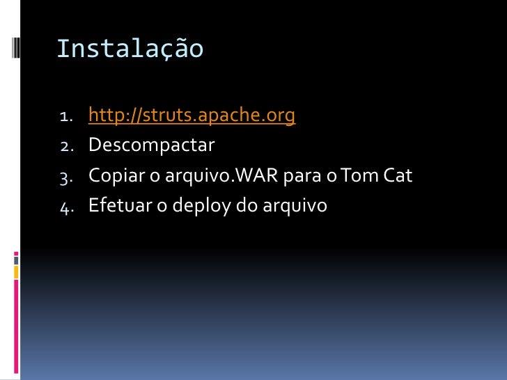 Instalação1. http://struts.apache.org2. Descompactar3. Copiar o arquivo.WAR para o Tom Cat4. Efetuar o deploy do arquivo