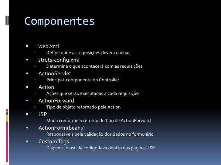 Componentes       web.xml          Define onde as requisições devem chegar       struts-config.xml          Determina ...