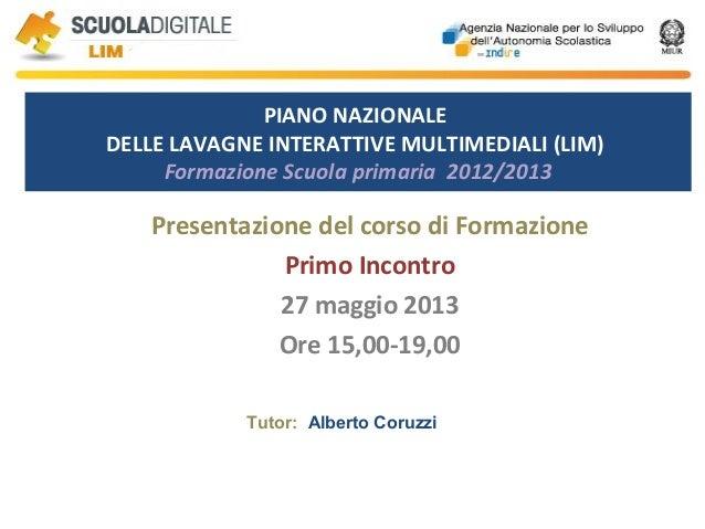 PIANO NAZIONALEDELLE LAVAGNE INTERATTIVE MULTIMEDIALI (LIM)Formazione Scuola primaria 2012/2013Presentazione del corso di ...