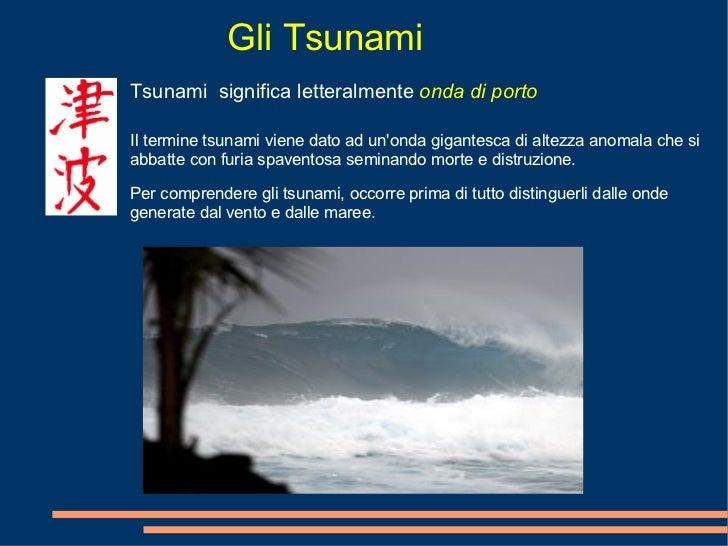 Gli Tsunami Tsunami  significa letteralmente  onda di porto Il termine tsunami viene dato ad un'onda gigantesca di altezza...