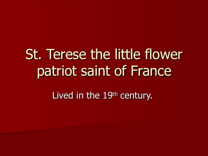 St. Terese the little flower patriot saint of France Lived in the 19 th  century.