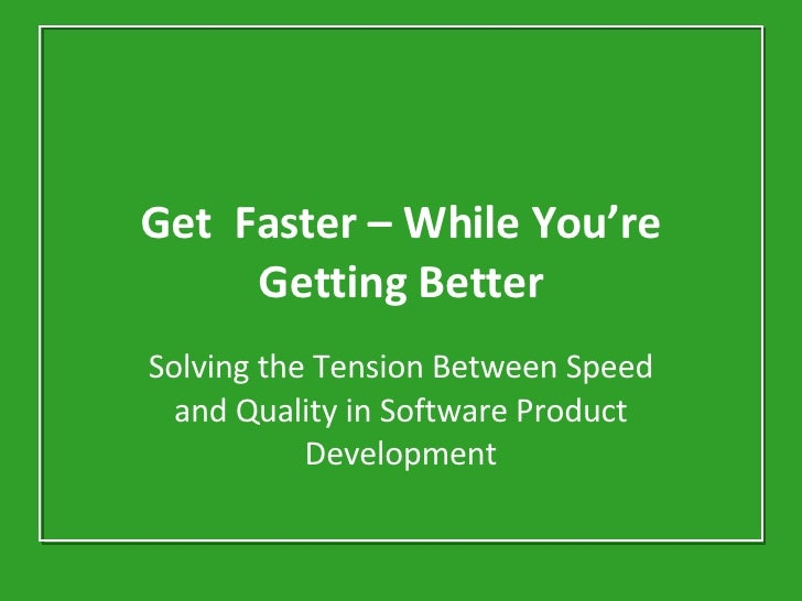 Get  Faster – While You're Getting Better Solving the Tension Between Speed and Quality in Software Product Development