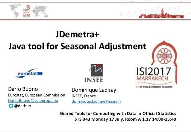 1 JDemetra+ Java tool for Seasonal Adjustment Dominique Ladiray INSEE, France dominique.ladiray@insee.fr Dario Buono Euros...