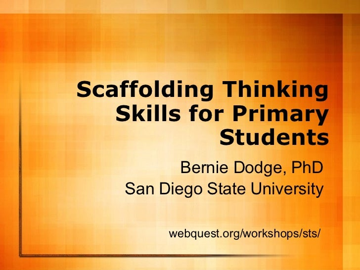Scaffolding Thinking Skills for Primary Students Bernie Dodge, PhD San Diego State University webquest.org/workshops/sts/