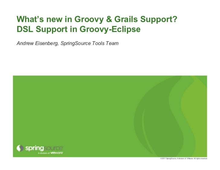 What's new in Groovy & Grails Support?DSL Support in Groovy-EclipseAndrew Eisenberg, SpringSource Tools Team              ...