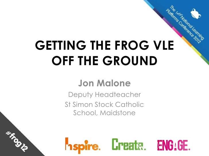 GETTING THE FROG VLE  OFF THE GROUND       Jon Malone     Deputy Headteacher    St Simon Stock Catholic       School, Maid...