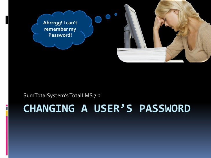 Ahrrrgg! I can't        remember my          Password!     SumTotalSystem's TotalLMS 7.2  CHANGING A USER'S PASSWORD