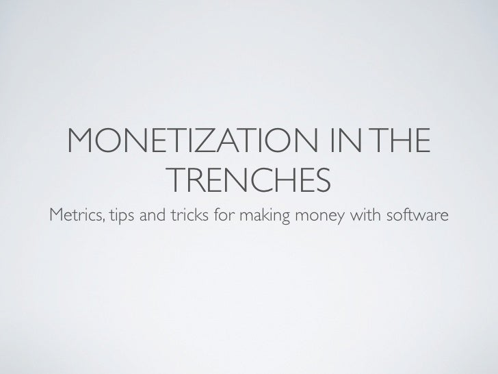 MONETIZATION IN THE       TRENCHES Metrics, tips and tricks for making money with software