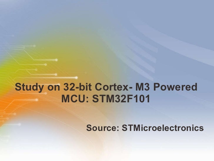 Study on 32-bit Cortex- M3 Powered MCU: STM32F101 <ul><li>Source:  STMicroelectronics  </li></ul>