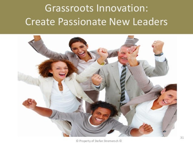 Grassroots Innovation:Create Passionate New Leaders                                              31          © Property of...