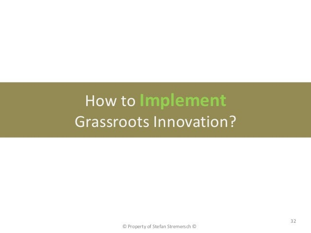 How to ImplementGrassroots Innovation?                                          32      © Property of Stefan Stremersch ©