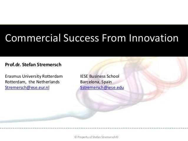 Commercial Success From InnovationProf.dr. Stefan StremerschErasmus University Rotterdam       IESE Business SchoolRotterd...