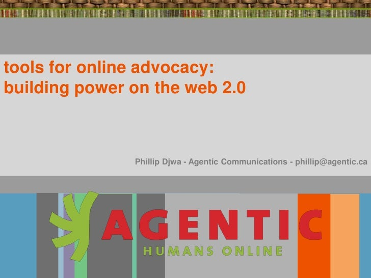 tools for online advocacy: building power on the web 2.0                   Phillip Djwa - Agentic Communications - phillip...
