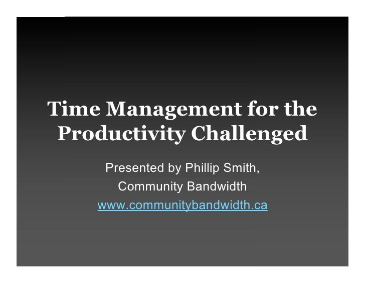 Time Management for the  Productivity Challenged      Presented by Phillip Smith,        Community Bandwidth     www.commu...