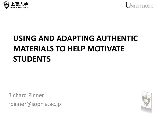 USING AND ADAPTING AUTHENTIC MATERIALS TO HELP MOTIVATE STUDENTS Richard Pinner rpinner@sophia.ac.jp