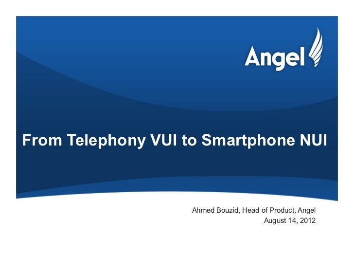 From Telephony VUI to Smartphone NUI                    Ahmed Bouzid, Head of Product, Angel                              ...