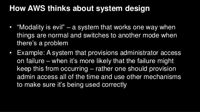 """How AWS thinks about system design • """"Modality is evil"""" – a system that works one way when things are normal and switches ..."""