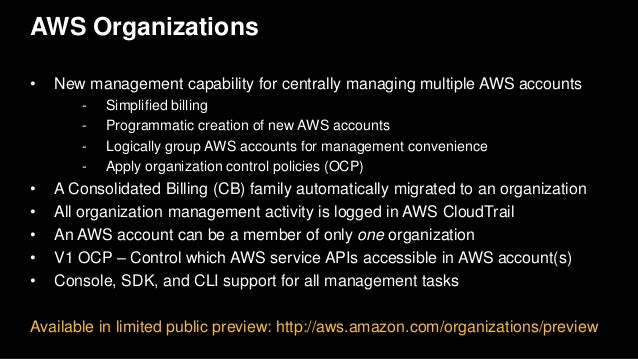 AWS Organizations • New management capability for centrally managing multiple AWS accounts - Simplified billing - Programm...