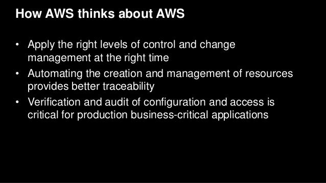 How AWS thinks about AWS • Apply the right levels of control and change management at the right time • Automating the crea...