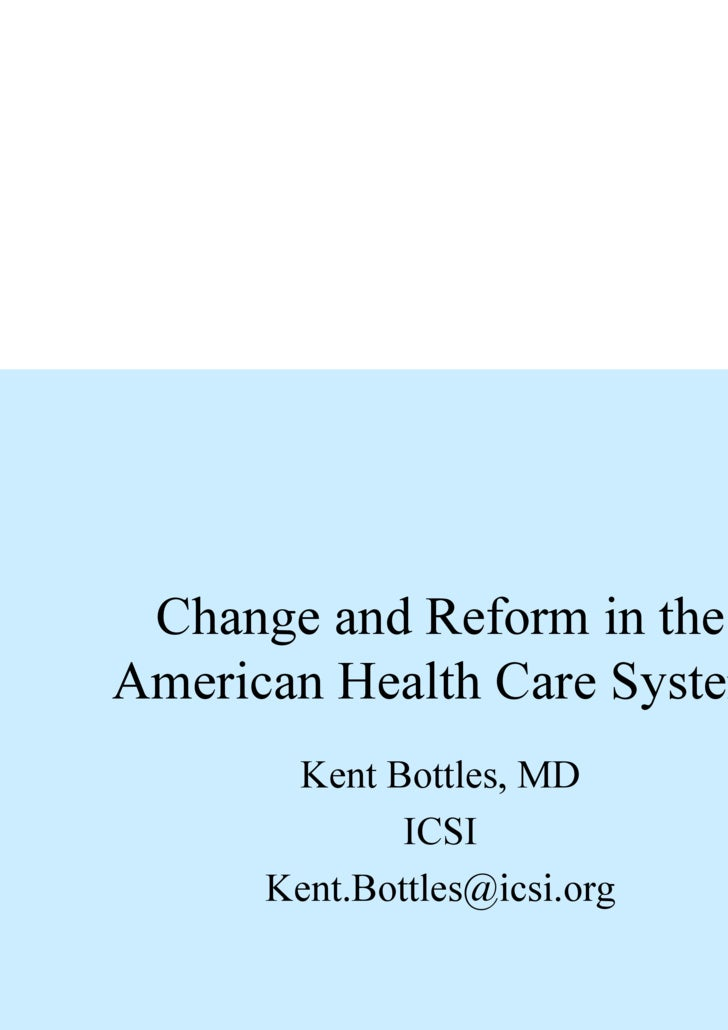 Change and Reform in the American Health Care System Kent Bottles, MD ICSI [email_address]