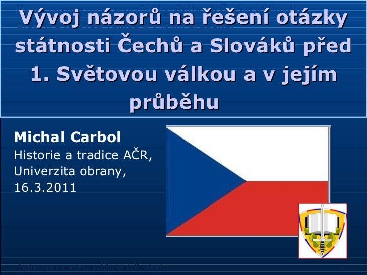 Vývoj názorů na řešení otázky státnosti Čechů a Slováků před 1. Světovou válkou a vjejím průběhu   <ul><li>Michal Carbol ...