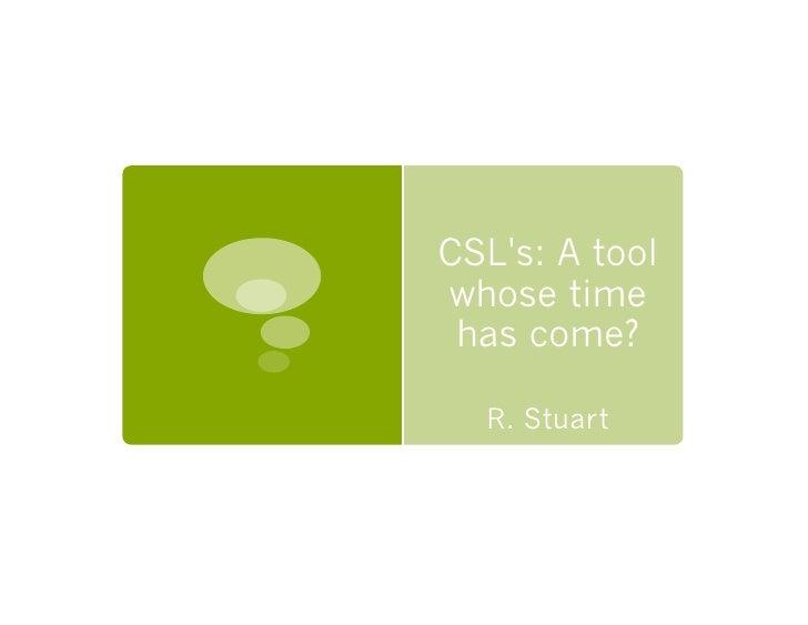 CSL's: A tool whose time  has come?    R. Stuart