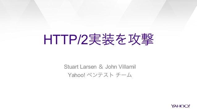 HTTP/2実装を攻撃 Stuart Larsen & John Villamil Yahoo! ペンテスト チーム