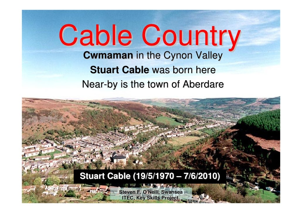 Cable Country  Cwmaman in the Cynon Valley   Stuart Cable was born here  Near-by is the town of Aberdare      Stuart Cable...