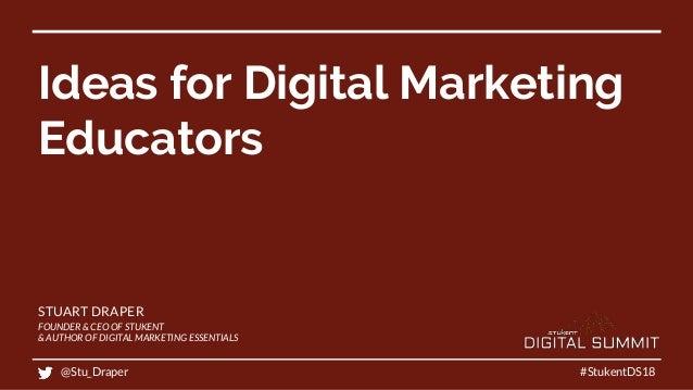 Ideas for Digital Marketing Educators #StukentDS18 STUART DRAPER FOUNDER & CEO OF STUKENT & AUTHOR OF DIGITAL MARKETING ES...