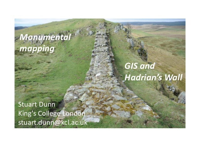 Monumental mapping GIS and Hadrian's Wall Stuart Dunn King's College London stuart.dunn@kcl.ac.uk