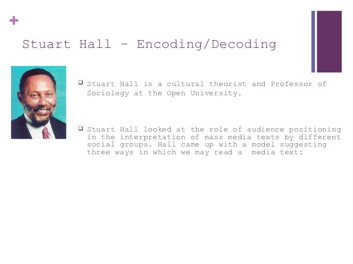 Stuart Hall  –  Encoding/Decoding <ul><li>Stuart Hall is a cultural theorist and Professor of Sociology at the Open Univer...
