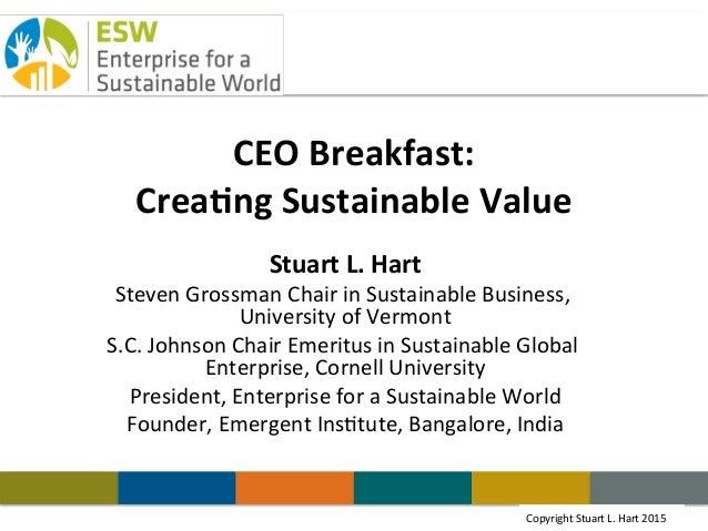 Copyright Stuart L. Hart 2011Copyright  Stuart  L.  Hart  2015   CEO  Breakfast:   Crea.ng  Sustainable  ...