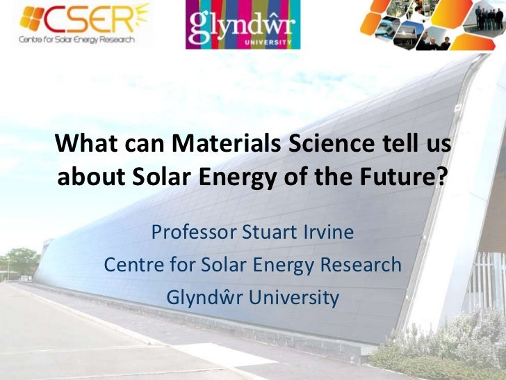 What can Materials Science tell us about Solar Energy of the Future?<br />Professor Stuart Irvine<br />Centre for Solar En...