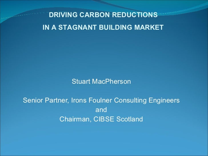 Stuart MacPherson Senior Partner, Irons Foulner Consulting Engineers and Chairman, CIBSE Scotland DRIVING CARBON REDUCTION...