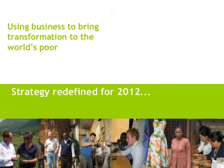 <ul><li>Strategy redefined for 2012... </li></ul>Using business to bring transformation to the world's poor