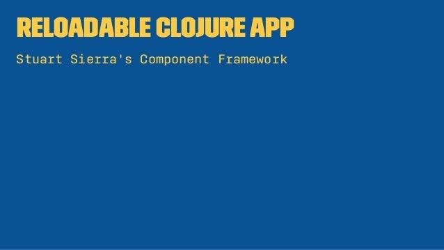 Reloadable ClojureApp Stuart Sierra's Component Framework