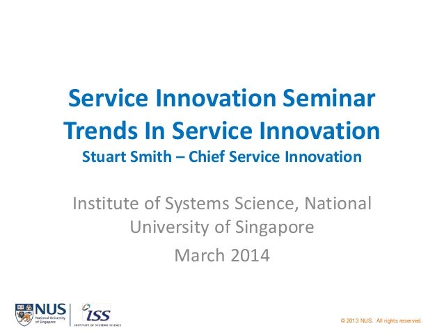 © 2013 NUS. All rights reserved. Service Innovation Seminar Trends In Service Innovation Stuart Smith – Chief Service Inno...