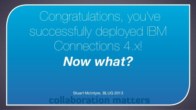 Congratulations, youvesuccessfully deployed IBM    Connections 4.x!     Now what?       Stuart McIntyre, BLUG 2013